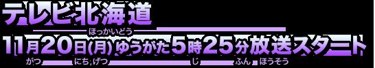 Television Hokkaido Broadcasting: Monday, November 20 yuugata 5:25 broadcast start